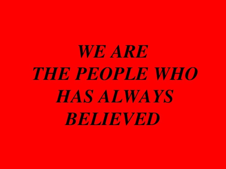 WE ARE THE PEOPLE WHO HAS ALWAYS BELIEVED<br />