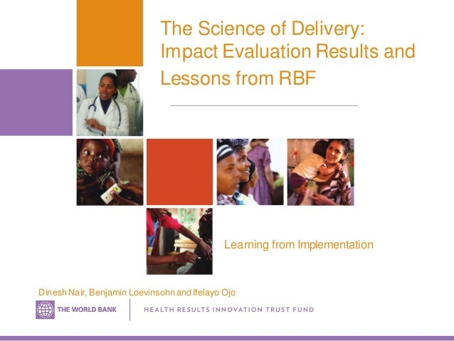 The Science of Delivery: Impact Evaluation Results and Lessons from RBF Dinesh Nair, Benjamin Loevinsohn and Ifelayo Ojo L...