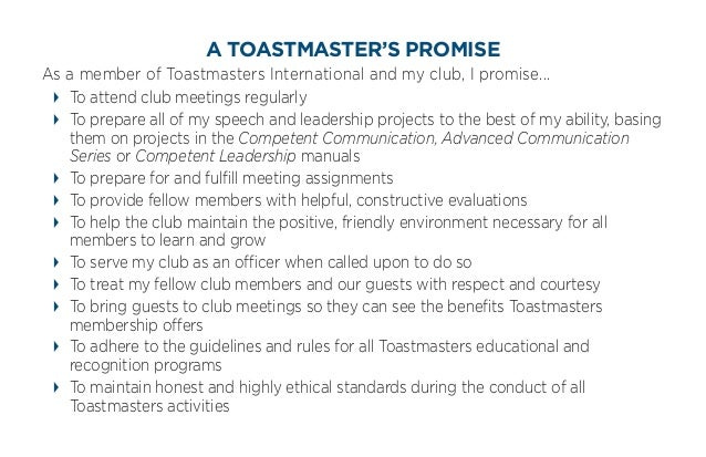 A TOASTMASTER'S PROMISEAs a member of Toastmasters International and my club, I promise...  To attend club meetings regula...