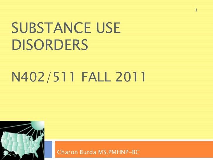 1SUBSTANCE USEDISORDERSN402/511 FALL 2011      Charon Burda MS,PMHNP-BC