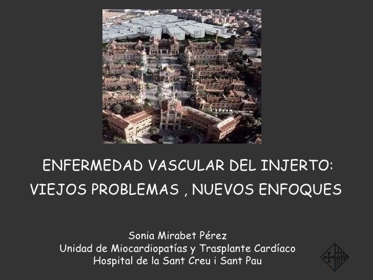 ENFERMEDAD VASCULAR DEL INJERTO: VIEJOS PROBLEMAS , NUEVOS ENFOQUES   Sonia Mirabet Pérez Unidad de Miocardiopatías y Tras...