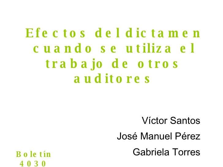Efectos del dictamen cuando se utiliza el trabajo de otros auditores Víctor Santos José Manuel P érez Gabriela Torres Bole...