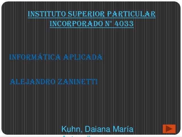 Instituto Superior Particular         Incorporado N° 4033Informática AplicadaAlejandro Zaninetti           Kuhn, Daiana Ma...