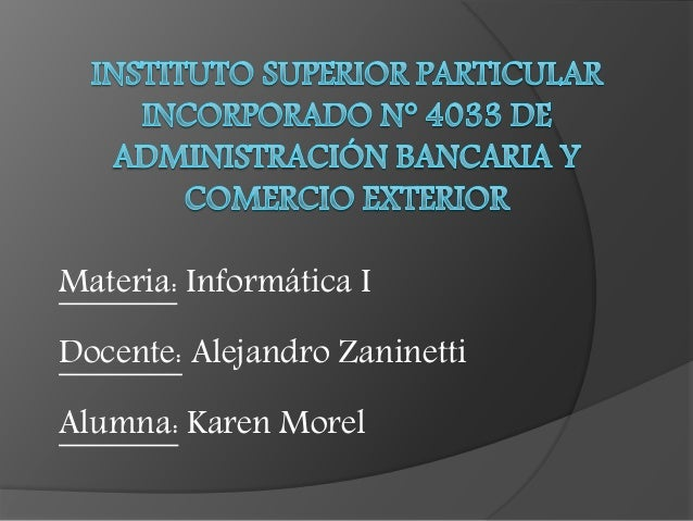 Materia: Informática I Docente: Alejandro Zaninetti Alumna: Karen Morel