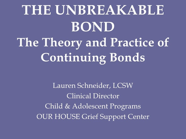 THE UNBREAKABLE BONDThe Theory and Practice of Continuing Bonds<br />Lauren Schneider, LCSW<br />Clinical Director  <br />...