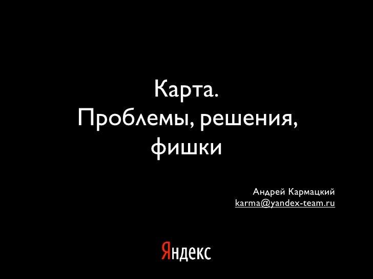Карта. Проблемы, решения,      фишки                 Андрей Кармацкий             karma@yandex-team.ru