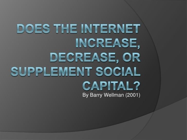 DOES the Internet Increase, Decrease, or Supplement Social Capital?<br />By Barry Wellman (2001) <br />