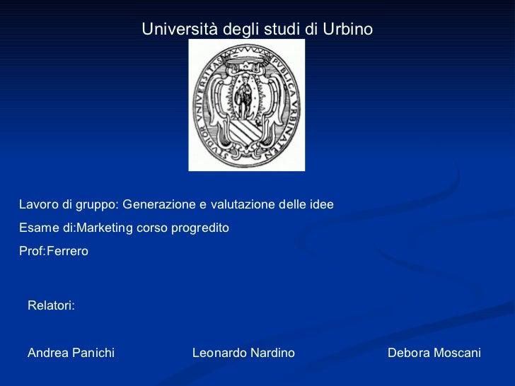 Università degli studi di Urbino Lavoro di gruppo: Generazione e valutazione delle idee Esame di:Marketing corso progredit...