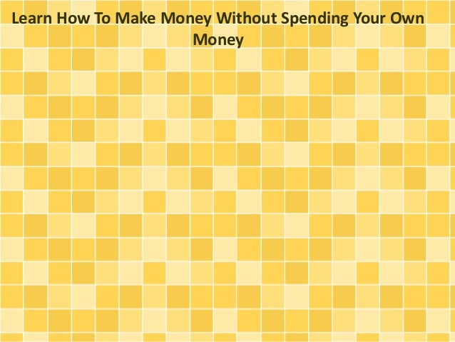 Learn How To Make Money Without Spending Your Own Money