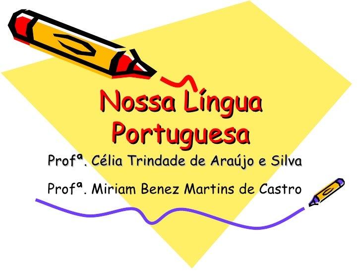 Nossa Língua Portuguesa Profª. Célia Trindade de Araújo e Silva Profª. Miriam Benez Martins de Castro
