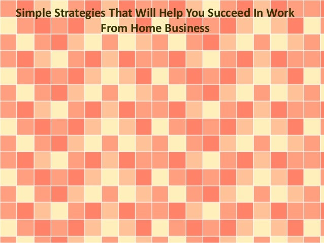 Simple Strategies That Will Help You Succeed In Work From Home Business