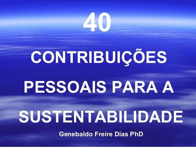 40 CONTRIBUIÇÕESPESSOAIS PARA ASUSTENTABILIDADE   Genebaldo Freire Dias PhD
