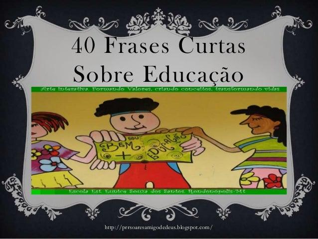 40 Frases CurtasSobre Educaçãohttp://prrsoaresamigodedeus.blogspot