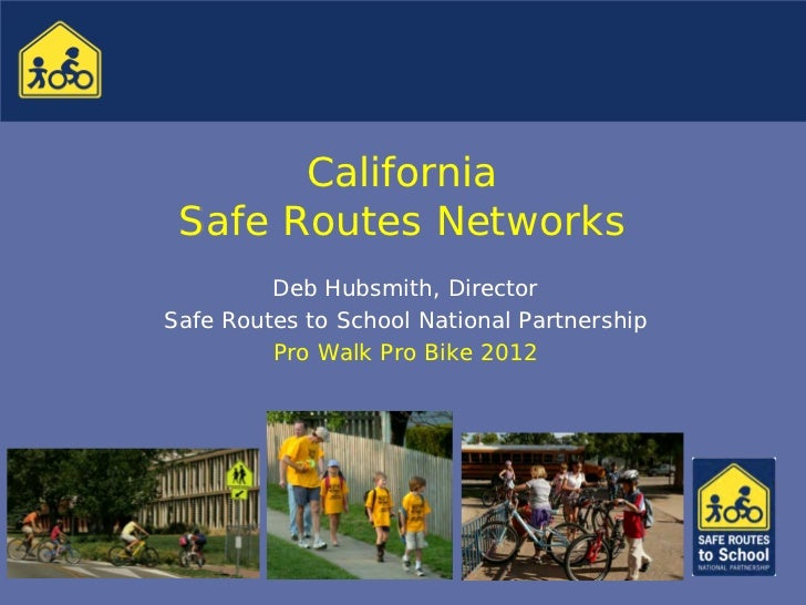 California Safe Routes Networks         Deb Hubsmith, DirectorSafe Routes to School National Partnership         Pro Walk ...