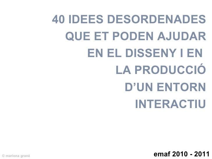 40 IDEES DESORDENADES QUE ET PODEN AJUDAR EN EL DISSENY I EN  LA PRODUCCI Ó D'UN ENTORN INTERACTIU emaf 2008 - 2009