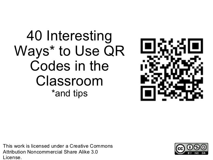 40 Interesting Ways* to Use QR Codes in the Classroom *and tips This work is licensed under a Creative Commons Attribution...