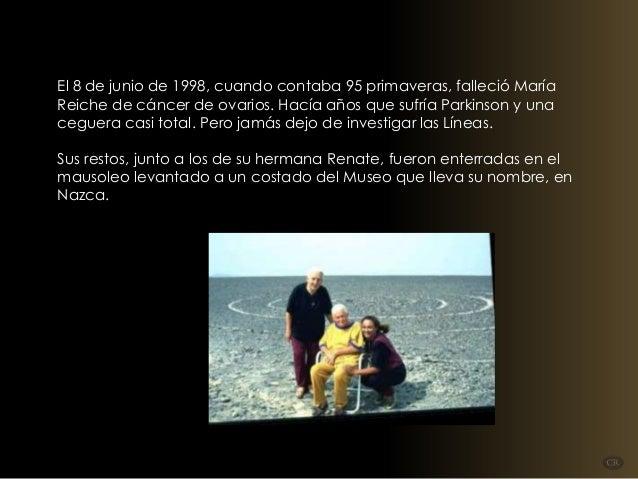 El 8 de junio de 1998, cuando contaba 95 primaveras, falleció María Reiche de cáncer de ovarios. Hacía años que sufría Par...