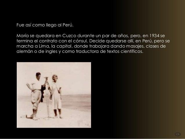 Fue así como llego al Perú. María se quedara en Cuzco durante un par de años, pero, en 1934 se termina el contrato con el ...