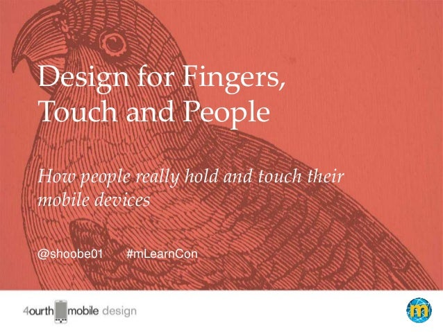 1 Design for Fingers, Touch and People How people really hold and touch their mobile devices @shoobe01 #mLearnCon