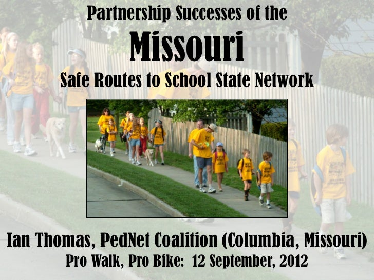 Partnership Successes of the                 Missouri       Safe Routes to School State NetworkIan Thomas, PedNet Coalitio...