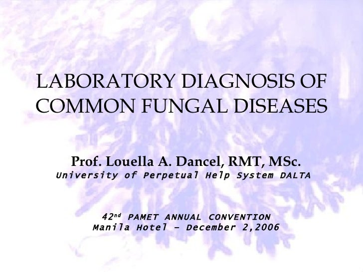 LABORATORY DIAGNOSIS OF COMMON FUNGAL DISEASES Prof. Louella A. Dancel, RMT, MSc. University of Perpetual Help System DALT...