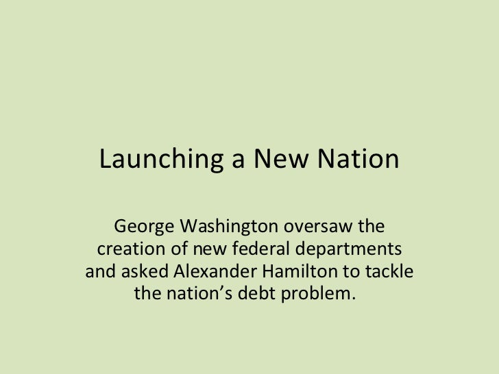 Launching a New Nation George Washington oversaw the creation of new federal departments and asked Alexander Hamilton to t...