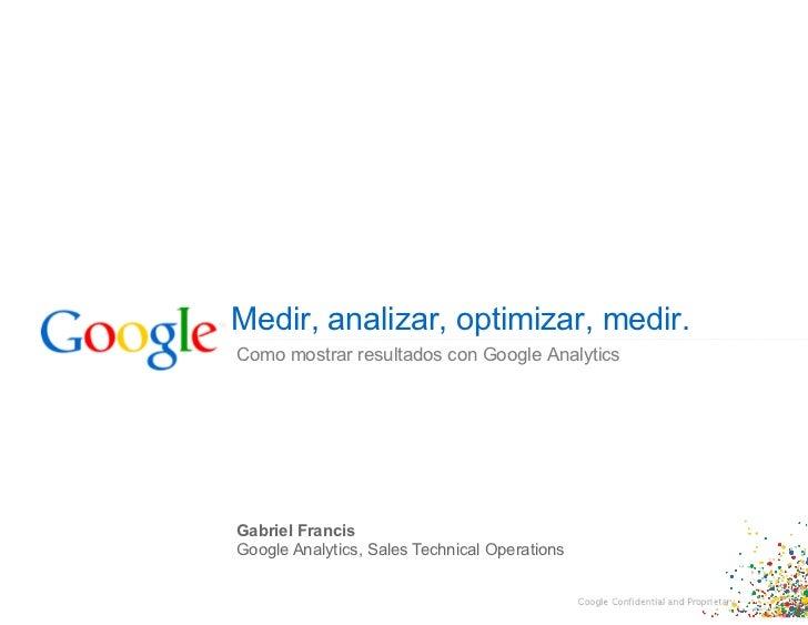 Medir, analizar, optimizar, medir.Como mostrar resultados con Google AnalyticsGabriel FrancisGoogle Analytics, Sales Techn...
