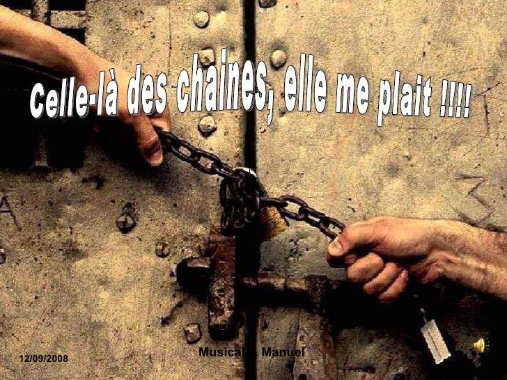 Sur un texte reçu d' une amie Celle-là des chaines, elle me plait !!!! 12/09/2008 Musical & Manuel