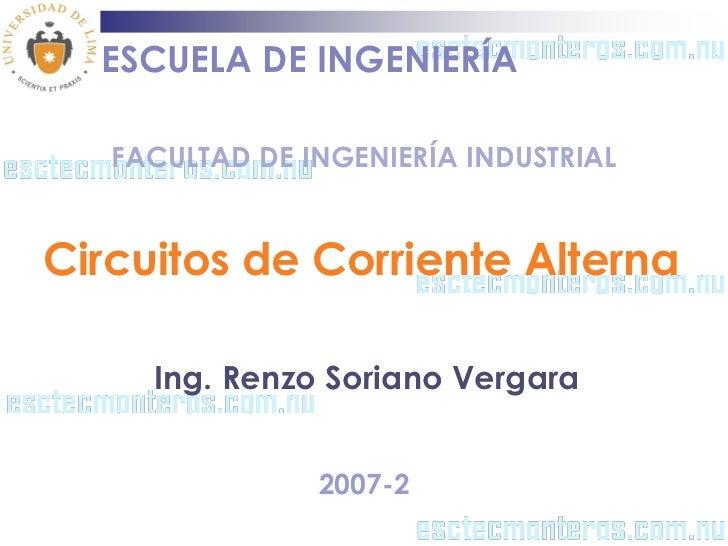 ESCUELA DE INGENIERÍA   FACULTAD DE INGENIERÍA INDUSTRIALCircuitos de Corriente Alterna     Ing. Renzo Soriano Vergara    ...