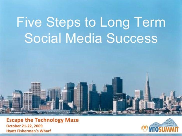Escape the Technology Maze October 21-22, 2009 Hyatt Fisherman's Wharf Five Steps to Long Term Social Media Success