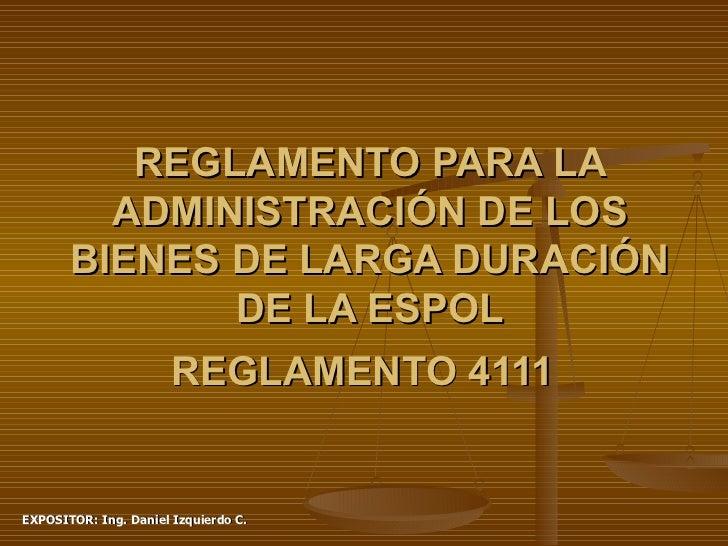 REGLAMENTO PARA LA ADMINISTRACIÓN DE LOS BIENES DE LARGA DURACIÓN DE LA ESPOL REGLAMENTO 4111   EXPOSITOR: Ing. Daniel Izq...