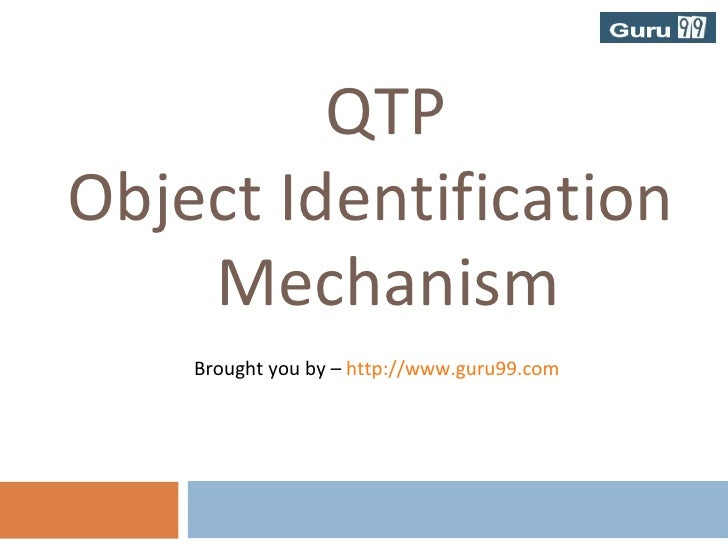 <ul><li>QTP  </li></ul><ul><li>Object Identification </li></ul><ul><li>Mechanism </li></ul><ul><li>Brought you by –  http:...
