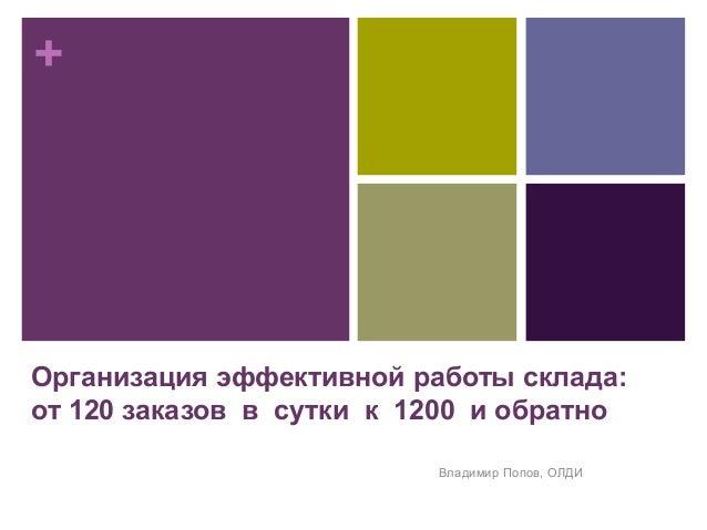 + Организация эффективной работы склада: от 120 заказов в сутки к 1200 и обратно Владимир Попов, ОЛДИ