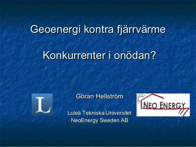 Geoenergi kontra fjärrvärme  Konkurrenter i onödan?          Göran Hellström       Luleå Tekniska Universitet        NeoEn...