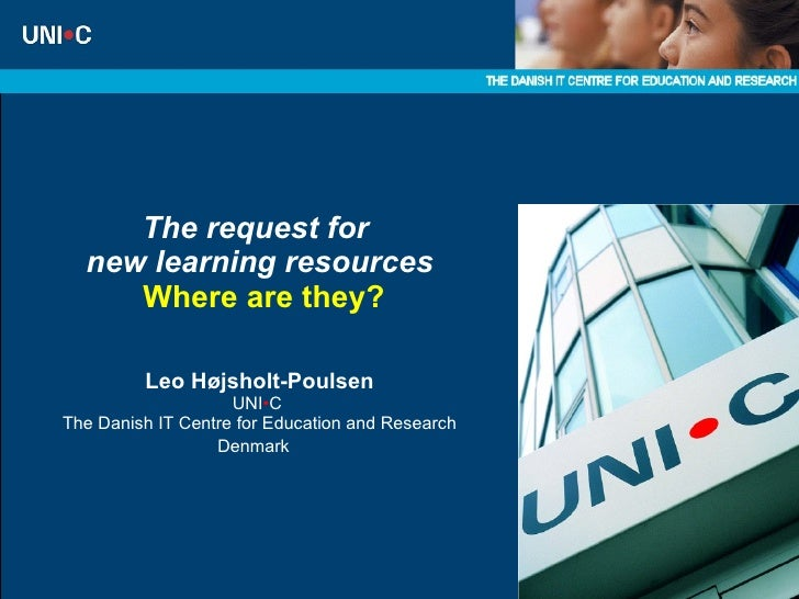 The request for  new learning resources   Where are they? Leo Højsholt-Poulsen UNI • C  The Danish IT Centre for Education...