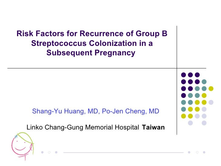 Risk Factors for Recurrence of Group B Streptococcus Colonization in a Subsequent Pregnancy  ○ ● ● ● ○ ● Shang-Yu Huang, M...