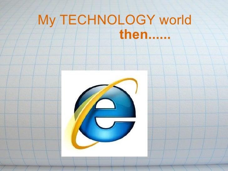 My TECHNOLOGY world     then......