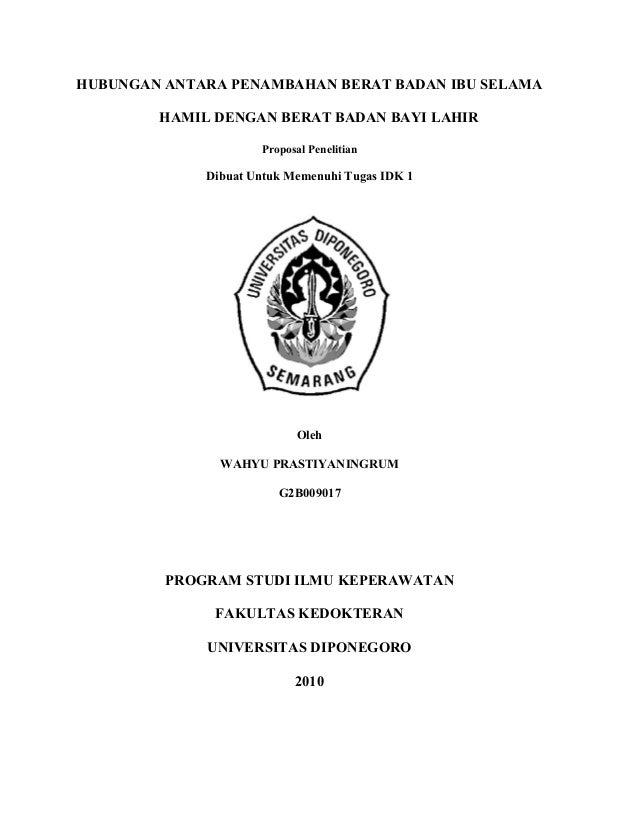 HUBUNGAN ANTARA PENAMBAHAN BERAT BADAN IBU SELAMA HAMIL DENGAN BERAT BADAN BAYI LAHIR Proposal Penelitian  Dibuat Untuk Me...