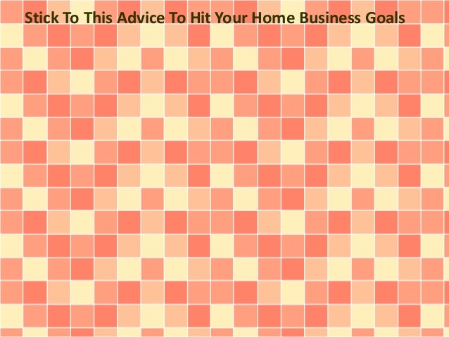 Stick To This Advice To Hit Your Home Business Goals