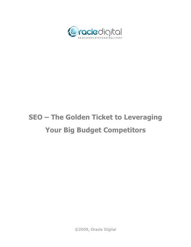 SEO – The Golden Ticket to Leveraging    Your Big Budget Competitors            ©2009, Oracle Digital