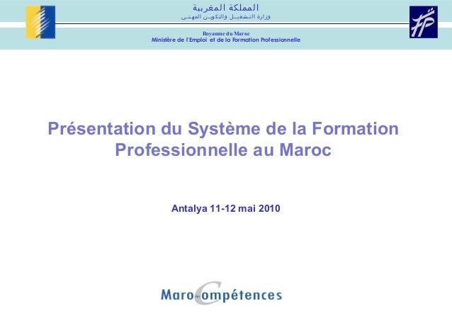 Présentation du Système de la Formation Professionnelle au Maroc Antalya 11-12 mai 2010 المغربية المملكة المهـنـي و...