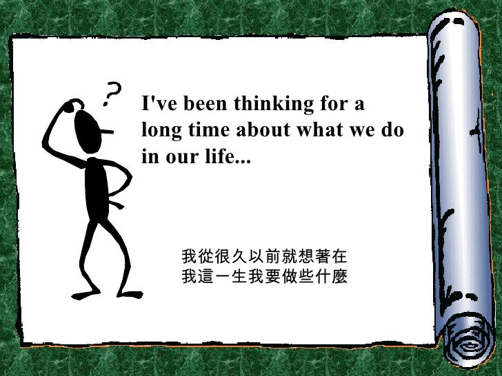 I've been thinking for a long time about what we do in our life... 我從很久以前就想著在我這一生我要做些什麼