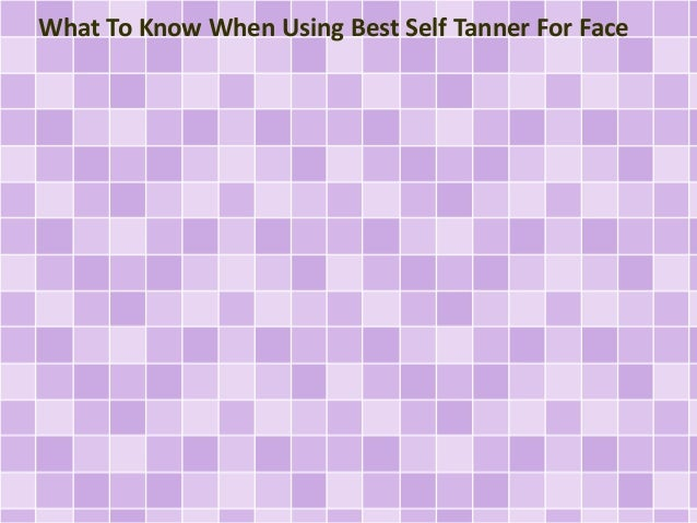 What To Know When Using Best Self Tanner For Face