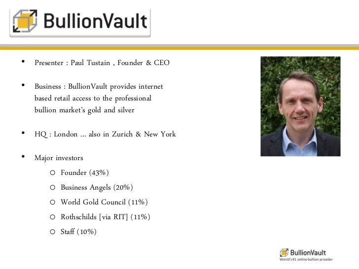 • Presenter : Paul Tustain , Founder & CEO• Business : BullionVault provides internet  based retail access to the professi...