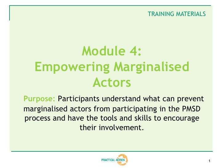 TRAINING MATERIALS        Module 4:   Empowering Marginalised          ActorsPurpose: Participants understand what can pre...