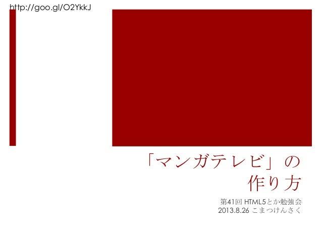http://goo.gl/O2YkkJ 「マンガテレビ」の 作り方 第41回 HTML5とか勉強会 2013.8.26 こまつけんさく