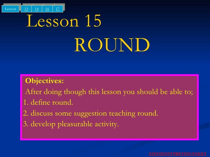 Lesson 15    ROUND Objectives: After doing though this lesson you should be able to; 1. define round. 2. discuss some sugg...