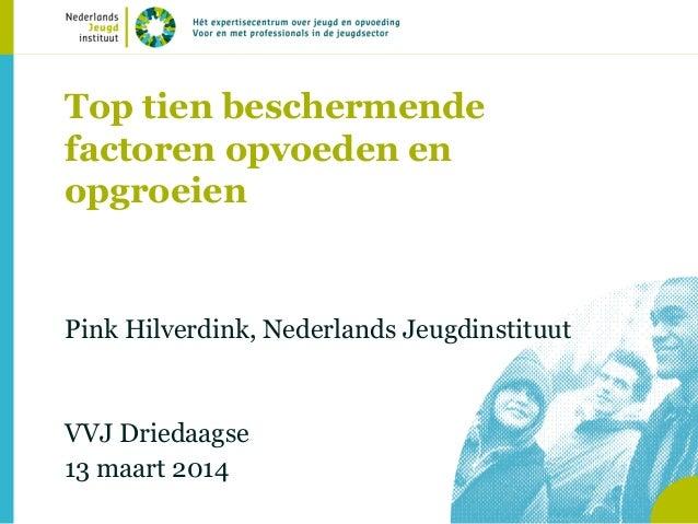 Top tien beschermende factoren opvoeden en opgroeien Pink Hilverdink, Nederlands Jeugdinstituut VVJ Driedaagse 13 maart 20...
