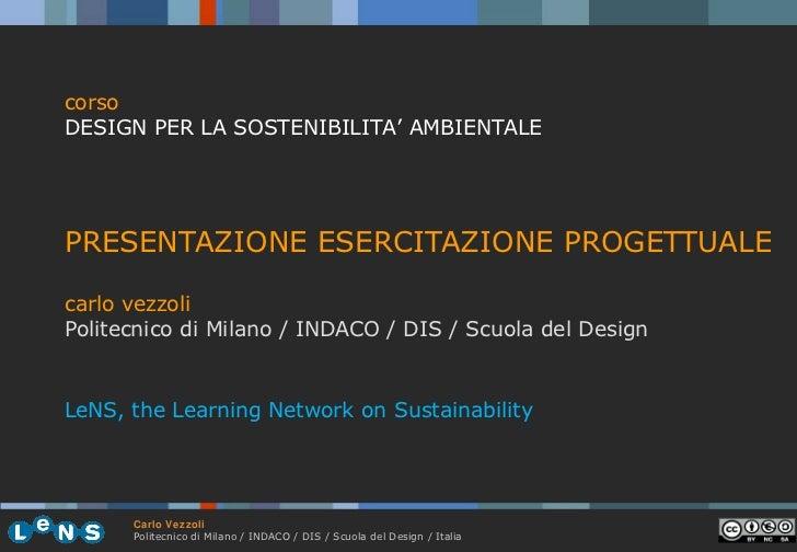 <ul><li>PRESENTAZIONE ESERCITAZIONE PROGETTUALE </li></ul><ul><li>carlo vezzoli  </li></ul><ul><li>Politecnico di Milano /...
