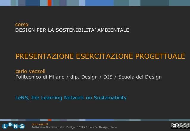 corso DESIGN PER LA SOSTENIBILITA' AMBIENTALE  PRESENTAZIONE ESERCITAZIONE PROGETTUALE carlo vezzoli Politecnico di Milano...